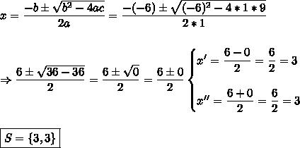 x= \dfrac{-b\pm \sqrt{b^2-4ac} }{2a}= \dfrac{-(-6)\pm \sqrt{(-6)^2-4*1*9} }{2*1}\\\\\\\Rightarrow \dfrac{6\pm \sqrt{36-36} }{2}= \dfrac{6\pm \sqrt{0} }{2}= \dfrac{6\pm0}{2} \begin{cases}x'= \dfrac{6-0}{2} = \dfrac{6}{2}=3\\\\x''= \dfrac{6+0}{2}= \dfrac{6}{2}=3   \end{cases} \\\\\\\boxed{S=\{3,3\}}