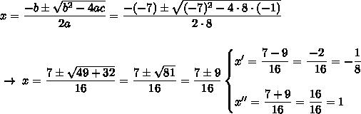 x= \dfrac{-b\pm \sqrt{b^2-4ac} }{2a}= \dfrac{-(-7)\pm \sqrt{(-7)^2-4\cdot8\cdot(-1)} }{2\cdot8}\\\\\\~\to~x= \dfrac{7\pm \sqrt{49+32} }{16}= \dfrac{7\pm \sqrt{81} }{16}= \dfrac{7\pm9}{16}\begin{cases}x'= \dfrac{7-9}{16}= \dfrac{-2}{~~16}=- \dfrac{1}{8} \\\\x''= \dfrac{7+9}{16}= \dfrac{16}{16} =1   \end{cases}