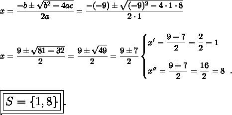x= \dfrac{-b\pm \sqrt{b^2-4ac} }{2a}= \dfrac{-(-9)\pm \sqrt{(-9)^2-4\cdot1\cdot8} }{2\cdot1}\\\\\\x= \dfrac{9\pm \sqrt{81-32} }{2}= \dfrac{9\pm \sqrt{49} }{2}= \dfrac{9\pm7}{2}\begin{cases}x'= \dfrac{9-7}{2}= \dfrac{2}{2}=1\\\\x''= \dfrac{9+7}{2}= \dfrac{16}{2}=8~~.    \end{cases}\\\\\\\Large\boxed{\boxed{S=\{1,8\}}}.\\.