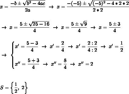x= \dfrac{-b\pm \sqrt{b^2-4ac} }{2a}~\to~x= \dfrac{-(-5)\pm \sqrt{(-5)^2-4*2*2} }{2*2} \\\\\\~\to~x= \dfrac{5\pm \sqrt{25-16} }{4}~\to~x= \dfrac{5\pm \sqrt{9} }{4}~\to~x= \dfrac{5\pm3}{4} \\\\\\~\to~\begin{cases}x'= \dfrac{5-3}{4}~\to~x'= \dfrac{2}{4}~\to~x'= \dfrac{2:2}{4:2}~\to~x'= \dfrac{1}{2}\\\\x''=  \dfrac{5+3}{4}~\to~x''= \dfrac{8}{4} ~\to~x''=2 \end{cases}\\\\\\\\S=\left\{ \dfrac{1}{2},~2\right\}