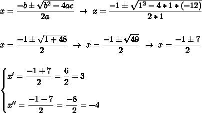 x= \dfrac{-b\pm \sqrt{b^2-4ac} }{2a}~\to~x= \dfrac{-1\pm \sqrt{1^2-4*1*(-12)} }{2*1}\\\\\\x= \dfrac{-1\pm \sqrt{1+48} }{2}~\to~x= \dfrac{-1\pm \sqrt{49} }{2}~\to~x= \dfrac{-1\pm7}{2}\\\\\\\begin{cases}x'= \dfrac{-1+7}{2}= \dfrac{6}{2}=3\\\\x''= \dfrac{-1-7}{2}= \dfrac{-8}{~~2} =-4   \end{cases}