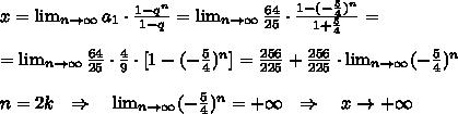 x=  \lim_{n \to \infty}  a_1\cdot \frac{1-q^n}{1-q}  = \lim_{n \to \infty} \frac{64}{25} \cdot  \frac{1-(- \frac{5}{4})^n }{1+ \frac{5}{4} } =\\ \\= \lim_{n \to \infty} \frac{64}{25} \cdot  \frac{4}{9} \cdot [1-(- \frac{5}{4})^n]= \frac{256}{225} +\frac{256}{225}\cdot  \lim_{n \to \infty} (- \frac{5}{4} )^n\\ \\n=2k\ \ \Rightarrow\ \ \  \lim_{n \to \infty} (- \frac{5}{4} )^n=+\infty\ \ \Rightarrow\ \ \ x\rightarrow+\infty\\ \\