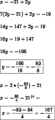 x= -21 +2y \\ \\ 7(2y-21)+2y= -19 \\ \\ 14y -147 +2y =19 \\ \\ 16y=19+147 \\\\16y= -166 \\ \\ \boxed{y= -\frac{166}{16} = - \frac{83}{8}} \\ \\ \\ x= 2*( -\frac{83}{8}) -21 \\ \\ x= -\frac{83}{4}-21^{(4}= \\ \\ \boxed{x= \frac{ -83-84}{4}= -\frac{167}{4}}