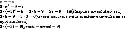 x=-3\\3\cdot x^2-9=?\\3\cdot (-3)^2-9=3\cdot 9-9=27-9=18(Raspuns\ corect\ Andreea)\\3\cdot 9-9=3\cdot 0=0( Gresit\ deoarece\ intai\ efectuam\ inmultirea\ si\\apoi\ scaderea)\\3\cdot(-3)=9(gresit-corect -9)