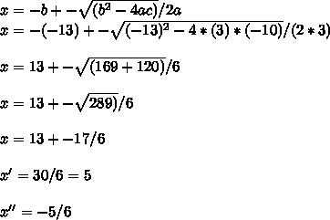 x=-b+-\sqrt{(b^2-4ac)}/2a \\ x=-(-13)+- \sqrt{(-13)^2-4*(3)*(-10)}/(2 *3) \\ \\ x=13+-\sqrt{(169+120)}/6 \\ \\ x=13+-\sqrt{289)}/6 \\ \\ x=13+-17/6 \\ \\ x' = 30 / 6 = 5 \\ \\ x'' = -5/6 \\ \\