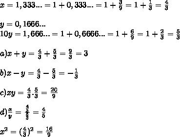 x=1,333...=1+0,333...=1+\frac{3}{9}=1+\frac{1}{3}=\frac{4}{3}\\\\y=0,1666...\\10y=1,666...=1+0,6666...=1+\frac{6}{9}=1+\frac{2}{3}=\frac{5}{3}\\\\a) x+y=\frac{4}{3}+\frac{5}{3}=\frac{9}{3}=3\\\\b) x-y=\frac{4}{3}-\frac{5}{3}=-\frac{1}{3}\\\\c)xy=\frac{4}{3}.\frac{5}{3}=\frac{20}{9}\\\\d)\frac{x}{y}=\frac{\frac{4}{3}}{\frac{5}{3}}=\frac{4}{5}\\\\x^2=(\frac{4}{3})^2=\frac{16}{9}