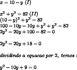 x=10-y~(I)\\\\ x^{2} +y ^{2}=82~(II)\\(10-y) ^{2}+y ^{2}=82\\100-10y-10y+y ^{2}+y ^{2}=82\\2 y^{2}-20y+100-82=0\\\\2 y^{2}-20y+18=0\\\\dividindo~a~equacao~por~2,~temos:\\\\y ^{2}-10y+9=0\\\\