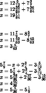 x=12 \frac{5}{12} +7 \frac{3}{7}  \\ x=12 \frac{35}{84} +7 \frac{36}{84}  \\ x=19 \frac{71}{84} \\  \\  \\ x=11 \frac{7}{9} -8 \frac{5}{7}  \\ x=11 \frac{49}{63} -8 \frac{45}{63}  \\ x=3 \frac{4}{63}  \\  \\  \\ 5 \frac{7}{9} -x+2 \frac{3}{4} =3 \frac{5}{12}  \\ x=5 \frac{7}{9} +2 \frac{3}{4} -3 \frac{5}{12}  \\ x=5 \frac{28}{36} +2 \frac{27}{36} -3 \frac{15}{36}  \\ x=4 \frac{40}{36}  \\ x=5 \frac{4}{36} =5 \frac{1}{9}