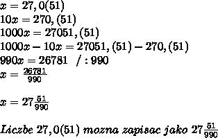 x=27,0(51)\\10x=270,(51)\\1000x=27051,(51)\\1000x-10x=27051,(51)-270,(51)\\990x=26781 \ \ /:990\\x=\frac{26781}{990}\\\\x=27\frac{51}{990}\\\\Liczbe \ 27,0(51) \ mozna \ zapisac \ jako \ 27\frac{51}{990}
