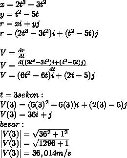 x=2t^3-3t^2 \ y=t^2-5t \ r=xi+yj \ r=(2t^3-3t^2)i+(t^2-5t)j \ \  V= \frac{dr}{dt}  \ V= \frac{d((2t^3-3t^2)i+(t^2-5t)j)}{dt} \ V=(6t^2-6t)i+(2t-5)j \ \ t=3sekon: \V(3)=(6(3)^2-6(3))i+(2(3)-5)j \V(3)=36i+j \ besar: \|V(3)|= \sqrt{36^2+1^2}  \ |V(3)|= \sqrt{1296+1} \|V(3)|=36,014m/s