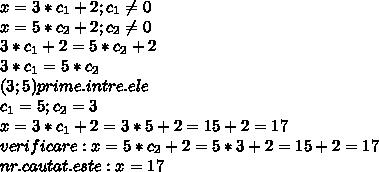 x=3*c _{1} + 2 ;c_{1}  \neq 0 \\ x=5*c _{2} + 2;c_{2}  \neq 0 \\ 3*c _{1} + 2=5*c _{2} + 2 \\ 3*c _{1}=5*c _{2} \\ (3;5)prime.intre.ele \\ c_{1}=5;c_{2}=3 \\ x=3*c _{1} + 2=3*5 + 2=15+2=17 \\ verificare:x=5*c _{2} + 2=5*3+2=15+2=17 \\ nr.cautat.este:x=17