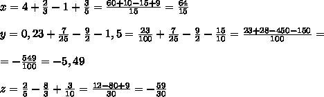 x=4+\frac23-1+\frac35=\frac{60+10-15+9}{15}=\frac{64}{15}\\\\ y=0,23+\frac7{25}-\frac92-1,5=\frac{23}{100}+\frac7{25}-\frac92-\frac{15}{10}=\frac{23+28-450-150}{100}=\\\\=-\frac{549}{100}=-5,49\\\\ z=\frac25-\frac83+\frac3{10}=\frac{12-80+9}{30}=-\frac{59}{30}