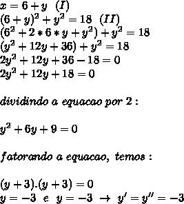 x=6+y~~(I)\\(6+y) ^{2}+y ^{2}=18~~(II)\\(6 ^{2}+2*6*y+y ^{2})+y ^{2}=18\\(y ^{2}+12y+36)+y^{2}=18\\2 y^{2}+12y+36-18=0\\2y^{2}+12y+18=0\\\\dividindo~a~equacao~por~2:\\\\y ^{2}+6y+9=0\\\\fatorando~a~equacao,~temos:\\\\(y+3).(y+3)=0\\y=-3~~e~~y=-3~\to~y'=y''=-3