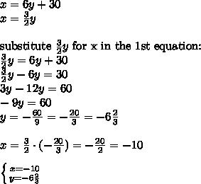 x=6y+30 \\x=\frac{3}{2}y \\ \\\hbox{substitute } \frac{3}{2}y \hbox{ for x in the 1st equation:} \\\frac{3}{2}y=6y+30 \\\frac{3}{2}y-6y=30 \\3y-12y=60 \\-9y=60 \\y=-\frac{60}{9}=-\frac{20}{3}=-6\frac{2}{3} \\ \\x=\frac{3}{2} \cdot (-\frac{20}{3})=-\frac{20}{2}=-10 \\ \\ \left \{ {{x=-10} \atop {y=-6\frac{2}{3}}} \right.