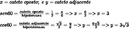 x=cateto\ oposto;\ e\ y=cateto\ adjacente\\\\ sen60=\frac{cateto\ oposto}{hipotenusa}=\frac{1}{2}=\frac{x}{6}=>x=\frac{6}{2}=>x=3\\\\cos60=\frac{cateto\ adjacente}{hipontenusa}=\frac{\sqrt{3}}{2}=\frac{y}{6}=>y=\frac{6\sqrt{3}}{2}=>y =3\sqrt{3}