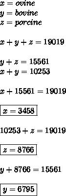 x=ovine \\ y=bovine \\ z=porcine \\  \\ x+y+z=19019 \\  \\ y+z=15561 \\ x+y=10253 \\  \\ x+15561=19019 \\  \\ \boxed{x=3458} \\  \\ 10253+z=19019 \\  \\ \boxed{z=8766} \\  \\ y+8766=15561 \\  \\ \boxed{y=6795}