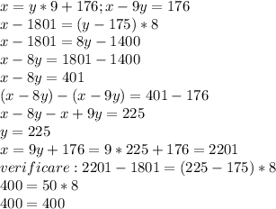 x=y*9+176 ;x-9y=176\\ x-1801=(y-175)*8 \\ x-1801=8y-1400 \\ x-8y=1801-1400 \\ x-8y=401 \\ (x-8y)-(x-9y)=401-176 \\ x-8y-x+9y=225 \\ y=225 \\ x=9y+176=9*225+176=2201 \\ verificare:2201-1801=(225-175)*8 \\ 400=50*8 \\ 400=400
