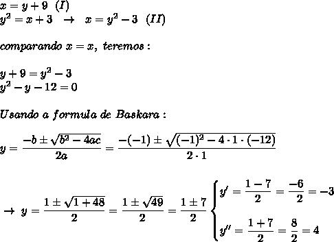 x=y+9~~(I)\\y^2=x+3~~\to~~x=y^2-3~~(II)\\\\comparando~x=x,~teremos:\\\\y+9=y^2-3\\y^2-y-12=0\\\\Usando~a~formula~de~Baskara:\\\\\y= \dfrac{-b\pm \sqrt{b^2-4ac} }{2a}= \dfrac{-(-1)\pm \sqrt{(-1)^2-4\cdot 1\cdot (-12)} }{2\cdot 1}\\\\\\~\to~y= \dfrac{1\pm \sqrt{1+48} }{2}= \dfrac{1\pm \sqrt{49} }{2}= \dfrac{1\pm7}{2} \begin{cases}y'= \dfrac{1-7}{2}= \dfrac{-6}{~~2}=-3\\\\y''= \dfrac{1+7}{2}= \dfrac{8}{2}=4    \end{cases}