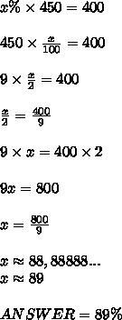 x\% \times 450=400 \\ \\ 450\times \frac{x}{100} =400 \\ \\ 9\times \frac{x}{2}=400 \\ \\ \frac{x}{2} = \frac{400}{9} \\ \\ 9\times x=400\times2 \\ \\ 9x=800 \\ \\ x= \frac{800}{9} \\ \\ x\approx88,88888... \\ x \approx 89 \\ \\ ANSWER = 89\%