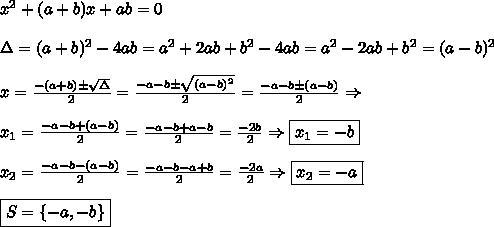 x\²+(a+b)x+ab=0\\\\\Delta=(a+b)^2-4ab=a^2+2ab+b^2-4ab=a^2-2ab+b^2=(a-b)^2\\\\x= \frac{-(a+b)\pm\sqrt\Delta}{2} =\frac{-a-b\pm\sqrt{(a-b)^2}}{2} =\frac{-a-b\pm(a-b)}{2}\Rightarrow\\\\x_1= \frac{-a-b+(a-b)}{2} = \frac{-a-b+a-b}{2}= \frac{-2b}{2}\Rightarrow \boxed{x_1=-b}\\\\x_2= \frac{-a-b-(a-b)}{2} = \frac{-a-b-a+b}{2}= \frac{-2a}{2}\Rightarrow \boxed{x_2=-a}\\\\\boxed{S=\{-a,-b\}}
