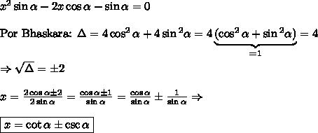 x\²\sin \alpha  - 2x \cos \alpha  - \sin \alpha  = 0\\\\\text{Por Bhaskara: }\Delta=4\cos^2 \alpha +4\sin\² \alpha=4\underbrace{(\cos^2 \alpha +\sin\² \alpha)}_{=1}=4 \\\\ \Rightarrow\sqrt\Delta=\pm 2\\\\x=\frac{2\cos \alpha \pm 2}{2\sin \alpha }=\frac{\cos \alpha \pm 1}{\sin \alpha }=\frac{\cos \alpha}{\sin \alpha } \pm \frac{1}{\sin \alpha }\Rightarrow\\\\\boxed{x=\cot\alpha\pm\csc\alpha}