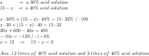 x\ \ \ \ \ \ \ \ \ \rightarrow\ a\ 30\%\ acid\ solution\\15-x\ \ \rightarrow\ a\ 40\%\ acid\ solution\\\\x\cdot30\%+(15-x)\cdot40\%=15\cdot32\%\ /\cdot100\\x\cdot30+(15-x)\cdot40=15\cdot32\\30x+600-40x=480\\-10x=-120\ /:(-10)\\x=12\ \ \ \Rightarrow\ \ \ 15-x=3\\\\Ans.\ 12\ litres\ of\ 30\%\ acid\ solution\ and\ 3\ litres\ of\ 40\%\ acid\ solution