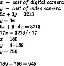x\ -\ cost\ of\  digital\ camera\\y\ -\ cost\ of\ video\ camera\\5x+3y=3213\\y=4x\\5x+3\cdot4x=3213\\17x=3213/:17\\x=189\\y=4\cdot189\\y=756\\\\189+756=945