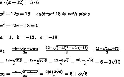 x\cdot (x-12) =3 \cdot 6  \\\\x^2-12x=18 \ \  \ subtract\ 18\ to\ both\ sides  \\\\x^2-12x-18=0 \\ \\ a=1, \ \ b=-12, \ \ c=-18 \\\\x_{1}=\frac{-b-\sqrt{b^2-4\cdot a\cdot c }}{2a} = \frac{12-\sqrt{ (-12)^2-4\cdot 1\cdot  (-18) }}{2 } =   \frac{12-\sqrt{ 144+72}}{2 } = \\\\=\frac{12-\sqrt{216}}{2 } =\frac{12-\sqrt{36\cdot 6}}{2 } =\frac{12-6\sqrt{ 6}}{2 } =\frac{2(6- 3\sqrt{ 6})}{2 } =6- 3\sqrt{ 10}\\ \\x_{2}=\frac{-b-\sqrt{b^2-4\cdot a\cdot c }}{2a}=\frac{2(6+ 3\sqrt{ 6})}{2 } =6+ 3\sqrt{ 6}