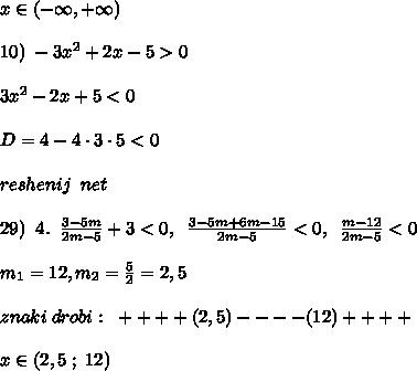 x\in (-\infty,+\infty)\\\\10)\; -3x^2+2x-5>0\\\\3x^2-2x+5<0\\\\D=4-4\cdot 3\cdot 5<0\\\\reshenij\; \; net\\\\29)\; \; 4.\; \; \frac{3-5m}{2m-5}+3<0,\; \; \frac{3-5m+6m-15}{2m-5}<0,\; \; \frac{m-12}{2m-5}<0\\\\m_1=12,m_2=\frac{5}{2}=2,5\\\\znaki\; drobi:\; \; + + + +(2,5)- - - - (12)+ + + + \\\\x\in (2,5\; ;\; 12)