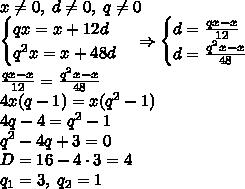 x\neq0,\;d\neq0,\;q\neq0\\ \begin{cases} qx=x+12d\\ q^2x=x+48d \end{cases}\Rightarrow \begin{cases} d=\frac{qx-x}{12}\\ d=\frac{q^2x-x}{48} \end{cases}\\ \frac{qx-x}{12}=\frac{q^2x-x}{48}\\ 4x(q-1)=x(q^2-1)\\ 4q-4=q^2-1\\ q^2-4q+3=0\\ D=16-4\cdot3=4\\ q_1=3,\;q_2=1