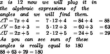 x\quad is\quad 12\quad now\quad we\quad will\quad plug\quad it\quad in\\ the\quad algebraic\quad expressions\quad of\quad the\\ angles\quad and\quad we\quad will\quad find\quad them.\\ \angle T=7x+4\quad =\quad 7\cdot 12+4\quad =84+4\quad =88\\ \angle V=5x+3\quad =\quad 5\cdot 12+3\quad =60+3\quad =63\\ \angle U=2x+5\quad =\quad 2\cdot 12+5\quad =24+5\quad =29\\ As\quad you\quad can\quad see\quad sum\quad of\quad these\\ angles\quad is\quad really\quad equal\quad to\quad 180\\ 88+63+29=180