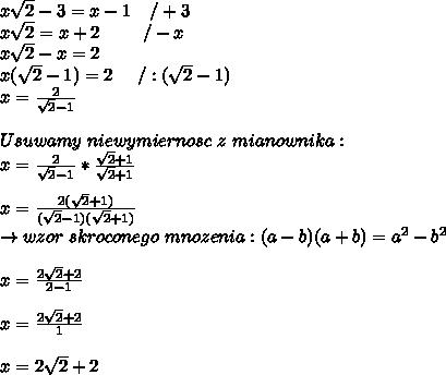 x\sqrt{2} - 3=x-1 \ \ \ /+3\\x\sqrt{2}=x+2 \ \ \ \ \ \ \ /-x\\x\sqrt{2}-x=2\\x(\sqrt{2}-1)=2 \ \ \ \ /:(\sqrt{2}-1)\\x=\frac{2}{\sqrt{2}-1}\\\\Usuwamy \ niewymiernosc \ z \ mianownika:\\x=\frac{2}{\sqrt{2}-1}*\frac{\sqrt{2}+1}{\sqrt{2}+1}\\\\x=\frac{2(\sqrt{2}+1)}{(\sqrt{2}-1)(\sqrt{2}+1)}\\ \to wzor \ skroconego \ mnozenia: (a-b)(a+b)=a^{2}-b^{2}\\\\x=\frac{2\sqrt{2}+2}{2-1}\\\\x=\frac{2\sqrt{2}+2}{1}\\\\x=2\sqrt{2}+2