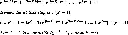 x^{(k-1)d+c}+x^{(k-2)d+c}+x^{(k-3)d+c}+....+x^{d+c}+x^c\\\\Remainder\ at\ this\ step\ is:\ (x^c-1)\\\\ ie.,\ x^p-1=(x^d-1)[x^{(k-1)d+c}+x^{(k-2)d+c}+....+x^{d+c}]+(x^c-1)\\\\For\ x^p-1\ to\ be\ divisible\ by\ x^d-1,\ c\ must\ be=0\\\\
