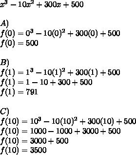 x^{ 3 }-10x^{ 2 }+300x+500\\ \\ A)\\ f(0)=0^{ 3 }-10(0)^{ 2 }+300(0)+500\\ f(0)=500\\ \\ B)\\ f(1)=1^{ 3 }-10(1)^{ 2 }+300(1)+500\\ f(1)=1-10+300+500\\ f(1)=791\\ \\ C)\\ f(10)=10^{ 3 }-10(10)^{ 2 }+300(10)+500\\ f(10)=1000-1000+3000+500\\ f(10)=3000+500\\ f(10)=3500