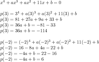 x^{ 4 }+ax^{ 3 }+ax^{ 2 }+11x+b=0\\ \\ p(3)=3^{ 4 }+a(3)^{ 3 }+a(3)^{ 2 }+11(3)+b\\ p(3)=81+27a+9a+33+b\\ p(3)=36a+b=-81-33\\ p(3)=36a+b=-114\quad \\ \\ p(-2)=(-2)^{ 4 }+a(-2)^{ 3 }+a(-2)^{ 2 }+11(-2)+b\\ p(-2)=16-8a+4a-22+b\\ p(-2)=-4a+b=22-16\\ p(-2)=-4a+b=6