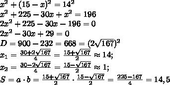 x^{2}+(15-x)^{2}=14^{2}\\x^{2}+225-30x+x^{2}=196\\2x^{2}+225-30x-196=0\\2x^{2}-30x+29=0\\D=900-232=668=(2\sqrt{167})^{2}\\x_{1}=\frac{30+2\sqrt{167}}{4}=\frac{15+\sqrt{167}}{2}\approx{14};\\x_{2}=\frac{30-2\sqrt{167}}{4}=\frac{15-\sqrt{167}}{2}\approx{1};\\S=a\cdot b=\frac{15+\sqrt{167}}{2}\cdot\frac{15-\sqrt{167}}{2}=\frac{225-167}{4}=14,5