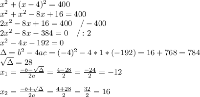 x^{2}+(x-4)^{2}=400\\x^{2}+x^{2}-8x+16=400\\2x^{2}-8x+16=400 \ \ \ /-400\\2x^{2}-8x-384=0 \ \ \ /:2\\x^{2}-4x-192=0\\\Delta=b^{2}-4ac=(-4)^{2}-4*1*(-192)=16+768=784\\\sqrt{\Delta}=28\\x_{1}=\frac{-b-\sqrt{\Delta}}{2a}=\frac{4-28}{2}=\frac{-24}{2}=-12\\\\x_{2}=\frac{-b+\sqrt{\Delta}}{2a}=\frac{4+28}{2}=\frac{32}{2}=16