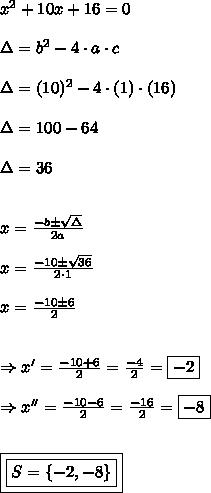 x^{2}+10x+16 =0\\\\\Delta = b^{2} - 4 \cdot a \cdot c\\\\\Delta=(10)^{2} - 4 \cdot (1) \cdot (16)\\\\\Delta =100-64\\\\\\Delta = 36\\\\\\x = \frac{-b \pm \sqrt{\Delta}}{2a}\\\\x = \frac{-10 \pm \sqrt{36}}{2 \cdot 1}\\\\x = \frac{-10 \pm 6}{2}\\\\\\\Rightarrow x'=\frac{-10 + 6}{2} = \frac{-4}{2} = \boxed{-2}\\\\\Rightarrow x''=\frac{-10 - 6}{2} = \frac{-16}{2}= \boxed{-8}\\\\\\\boxed{\boxed{S=\{-2,-8 \}}}