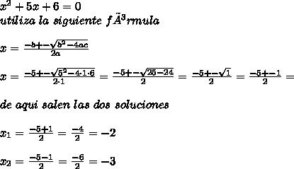 x^{2}+5x+6=0\\ utiliza\ la\ siguiente\ fórmula\\ \\ x=\frac{-b+-\sqrt{b^{2}-4ac}}{2a}\\ \\ x=\frac{-5+-\sqrt{5^{2}-4\cdot1\cdot6}}{2\cdot1}=\frac{-5+-\sqrt{25-24}}{2}=\frac{-5+-\sqrt{1}}{2}=\frac{-5+-1}{2}=\\ \\ de\ aqui\ salen\ las\ dos\ soluciones\\ \\ x_{1}=\frac{-5+1}{2}=\frac{-4}{2}=-2\\ \\ x_{2}=\frac{-5-1}{2}=\frac{-6}{2}=-3