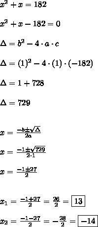x^{2}+x=182\\\\x^{2}+x-182=0\\\\\Delta = b^{2}-4 \cdot a \cdot c\\\\\Delta = (1)^{2}-4 \cdot (1) \cdot (-182)\\\\\\Delta = 1+728\\\\\\Delta = 729\\\\\\x = \frac{-b \pm \sqrt{\Delta}}{2a}\\\\x = \frac{-1 \pm \sqrt{729}}{2 \cdot 1}\\\\x = \frac{-1 \pm 27}{2}\\\\\\x_{1} = \frac{-1 + 27}{2} = \frac{26}{2} = \boxed{13}\\\\x_{2} = \frac{-1 - 27}{2} = -\frac{28}{2} = \boxed{-14}