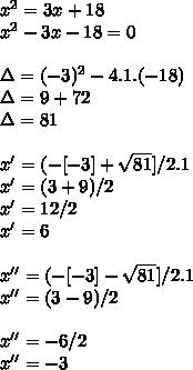 x^{2}=3x+18 \\ x^{2}-3x-18=0 \\ \\ \Delta=(-3)^{2}-4.1.(-18) \\ \Delta=9+72 \\ \Delta=81 \\ \\ x'=(-[-3]+ \sqrt{81}]/2.1 \\ x'=(3+9)/2 \\ x'=12/2 \\ x'=6 \\ \\ x''=(-[-3]- \sqrt{81}]/2.1 \\ x''=(3-9)/2 \\ \\ x''=-6/2 \\ x''=-3