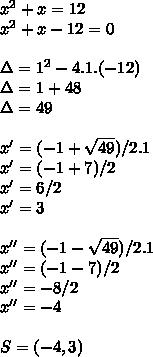 x^{2} +x=12 \\ x^{2} +x-12=0 \\ \\ \Delta=1^{2}-4.1.(-12) \\ \Delta=1+48 \\ \Delta=49 \\ \\ x'=(-1+ \sqrt{49})/2.1 \\ x'=(-1+7)/2 \\ x'=6/2 \\ x'=3 \\ \\ x''=(-1- \sqrt{49})/2.1 \\ x''=(-1-7)/2 \\ x''=-8/2 \\ x''=-4 \\  \\ S=(-4,3)