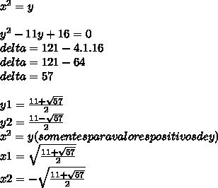 x^{2} = y\\\\y^{2}-11y+16=0\\delta=121-4.1.16\\delta=121-64\\delta=57\\\\y1=\frac{11+\sqrt{57}}{2}\\y2=\frac{11-\sqrt{57}}{2}\\x^{2}=y(somentes para valores positivos de y)\\x1=\sqrt{\frac{11+\sqrt{57}}{2}}\\x2=-\sqrt{\frac{11+\sqrt{57}}{2}}