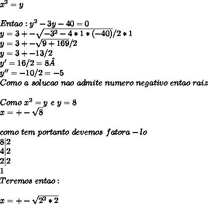 x^{2} = y \ \ Entao: y^{2} - 3y -40 = 0 \ y = 3 +- \sqrt{-3^2-4*1*(-40)} / 2 * 1 \ y = 3 +- \sqrt{9 + 169} / 2 \ y = 3 +- 13 / 2 \ y' = 16/2 = 8 \ y'' = -10 / 2 = -5 \ Como \ a \ solucao\ nao \ admite\ numero\ negativo\ entao \temo \8 \como\ raiz \ \ Como \ x^2 = y \ e \ y = 8 \ x = +- \sqrt{8} \ \ como \8 \nao\ tem \raiz \exata\ portanto \ devemos \ fatora-lo \ 8|2 \ 4|2\ 2|2\ 1\ Teremos \ entao : \ \ x =+- \sqrt{2^2*2}