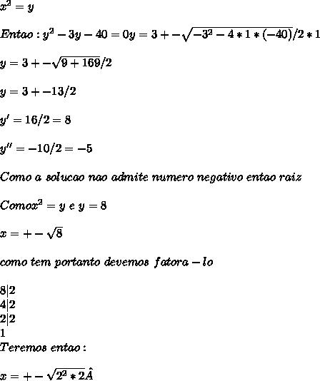x^{2} = y \ \ Entao: y^{2} - 3y -40 = 0 y = 3 +- \sqrt{-3^2-4*1*(-40)} / 2 * 1 \ \ y = 3 +- \sqrt{9 + 169} / 2 \ \ y = 3 +- 13 / 2 \ \ y' = 16/2 = 8 \ \ y'' = -10 / 2 = -5 \ \ Como \ a \ solucao\ nao \ admite\ numero\ negativo\ entao \temo \8 \como\ raiz \ \ Como x^2 = y \ e \ y = 8 \ \ x = +- \sqrt{8} \ \ como \8 \nao\ tem \raiz \exata\ portanto \ devemos \ fatora-lo \ \ 8|2 \ 4|2\ 2|2\ 1\ Teremos \ entao : \ \ x =+- \sqrt{2^2 * 2 }