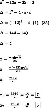 x^{2}-12x+35 = 0\\\\\Delta = b^{2}-4 \cdot a \cdot c\\\\\Delta  = (-12)^{2}-4 \cdot (1) \cdot (35)\\\\\Delta = 144-140\\\\\Delta = 4\\\\\\x = \frac{-b \pm \sqrt{\Delta}}{2a}\\\\x = \frac{-(-12) \pm \sqrt{4}}{2 \cdot 1}\\\\x = \frac{12 \pm 2}{2}\\\\\\x_{1} = \frac{12 + 2}{2} = \frac{14}{2} = \boxed{7}\\\\x_{2} = \frac{12 - 2}{2} = \frac{10}{2} = \boxed{5}
