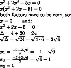 x^{3}+2x^{2}-5x=0 \\ x(x^{2}+2x-5)=0 \\ \hbox{both factors have to be zero, so:} \\ x=0 \qquad \hbox{and:} \\ x^{2}+2x-5=0 \\ \Delta=4+20=24 \\ \sqrt{\Delta}=\sqrt{24}=\sqrt{4 \cdot 6}=2\sqrt{6} \\ \\ x_{1}=\frac{-2-2\sqrt{6}}{2}=-1-\sqrt{6} \\ x_{2}=\frac{-2+2\sqrt{6}}{2}=\sqrt{6}-1 \\ x_{3}=0