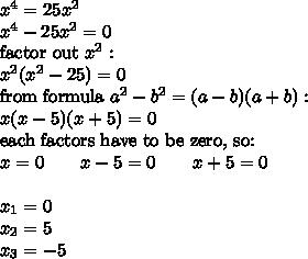 x^{4}=25x^{2} \\ x^{4}-25x^{2}=0 \\ \hbox{factor out} \ x^{2}: \\ x^{2}(x^{2}-25)=0 \\ \hbox{from formula} \ a^{2}-b^{2}=(a-b)(a+b) : \\ x(x-5)(x+5)=0 \\ \hbox{each factors have to be zero, so:} \\ x=0 \qquad x-5=0 \qquad x+5=0 \\ \\ x_{1}=0 \\ x_{2}=5 \\ x_{3}=-5