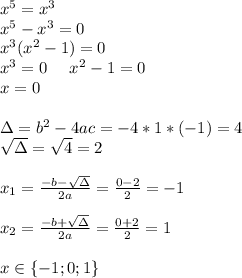 x^{5}=x^{3}\\x^{5}-x^{3}=0\\x^{3}(x^{2}-1)=0\\x^{3}=0 \ \ \ \ x^{2}-1=0\\x=0\\\\\Delta=b^{2}-4ac=-4*1*(-1)=4\\\sqrt{\Delta}=\sqrt{4}=2\\\\x_{1}=\frac{-b-\sqrt\Delta}{2a}=\frac{0-2}{2}=-1\\\\x_{2}=\frac{-b+\sqrt{\Delta}}{2a}=\frac{0+2}{2}=1\\\\x\in \{-1;0;1\}