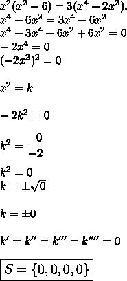 x^2(x^2-6)=3(x^4-2x^2).\\x^4-6x^2=3x^4-6x^2\\x^4-3x^4-6x^2+6x^2=0\\-2x^4=0\\(-2x^2)^2=0\\\\x^2=k\\\\-2k^2=0\\\\k^2= \dfrac{~~0}{-2}\\\\k^2=0\\k=\pm \sqrt{0}\\\\k=\pm0\\\\k'=k''=k'''=k''''=0\\\\\large\boxed{S=\{0,0,0,0\}}